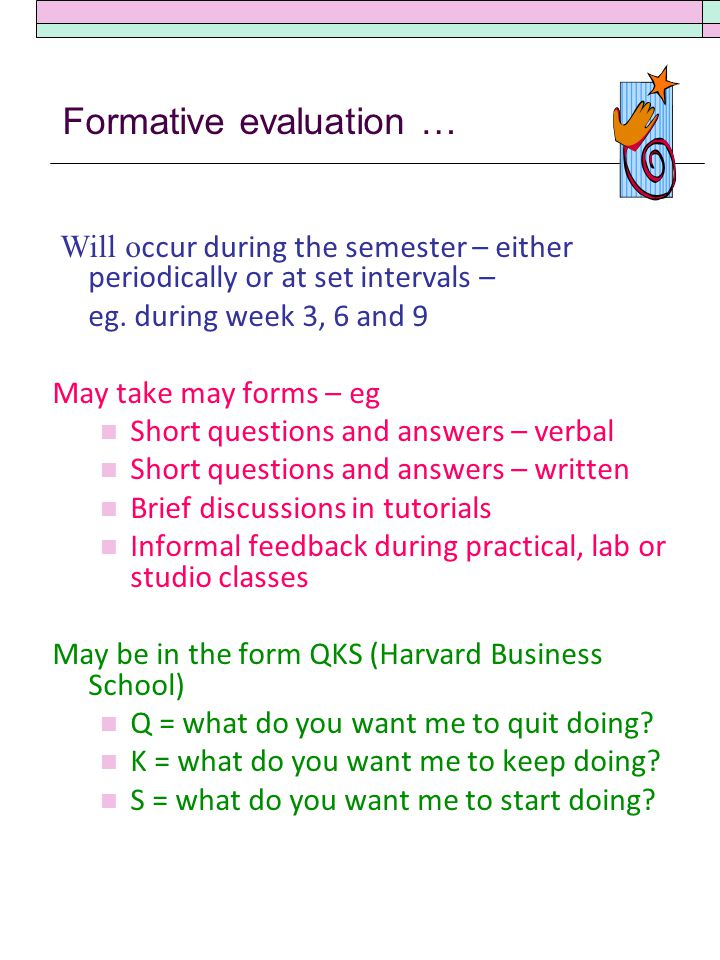 Formative evaluation … Will o ccur during the semester – either periodically or at set intervals – eg.