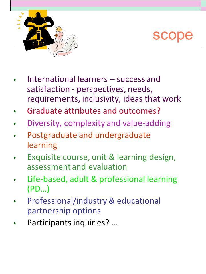 scope International learners – success and satisfaction - perspectives, needs, requirements, inclusivity, ideas that work Graduate attributes and outcomes.