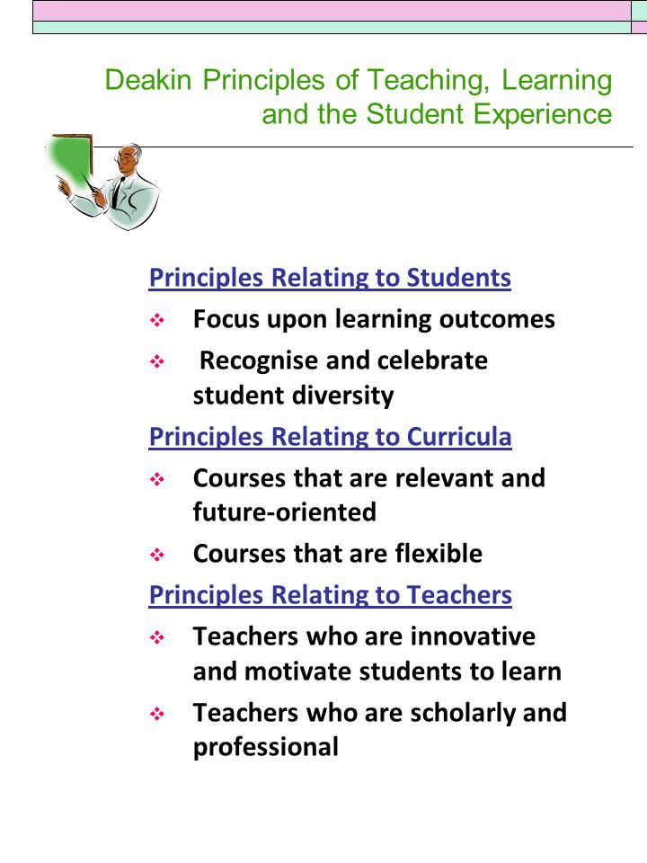 Deakin Principles of Teaching, Learning and the Student Experience Principles Relating to Students  Focus upon learning outcomes  Recognise and celebrate student diversity Principles Relating to Curricula  Courses that are relevant and future-oriented  Courses that are flexible Principles Relating to Teachers  Teachers who are innovative and motivate students to learn  Teachers who are scholarly and professional