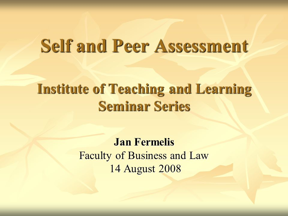 Self and Peer Assessment Institute of Teaching and Learning Seminar Series Jan Fermelis Faculty of Business and Law 14 August 2008 14 August 2008