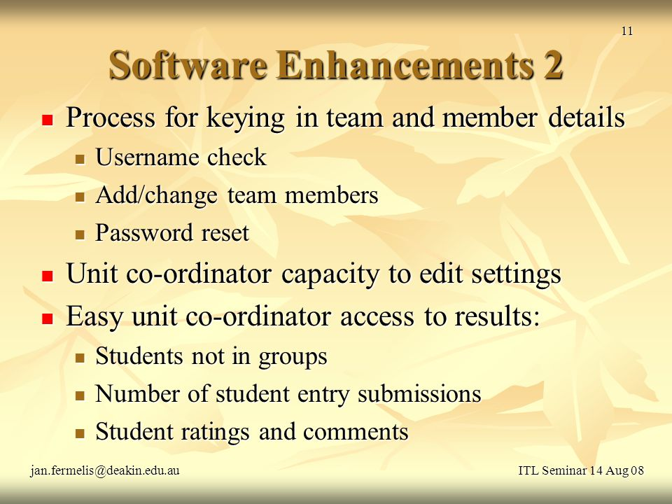 Software Enhancements 2 Process for keying in team and member details Process for keying in team and member details Username check Username check Add/change team members Add/change team members Password reset Password reset Unit co-ordinator capacity to edit settings Unit co-ordinator capacity to edit settings Easy unit co-ordinator access to results: Easy unit co-ordinator access to results: Students not in groups Students not in groups Number of student entry submissions Number of student entry submissions Student ratings and comments Student ratings and comments ITL Seminar 14 Aug 08jan.fermelis@deakin.edu.au 11