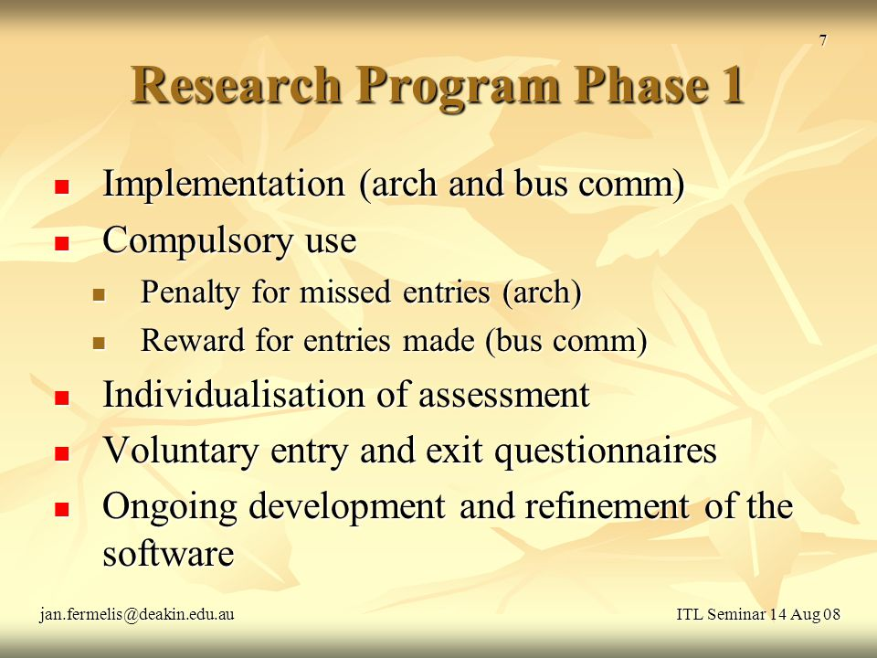 Research Program Phase 1 Implementation (arch and bus comm) Implementation (arch and bus comm) Compulsory use Compulsory use Penalty for missed entries (arch) Penalty for missed entries (arch) Reward for entries made (bus comm) Reward for entries made (bus comm) Individualisation of assessment Individualisation of assessment Voluntary entry and exit questionnaires Voluntary entry and exit questionnaires Ongoing development and refinement of the software Ongoing development and refinement of the software ITL Seminar 14 Aug 08jan.fermelis@deakin.edu.au 7