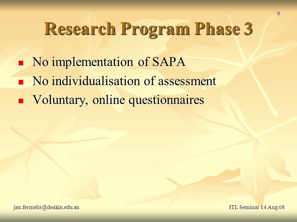 Software Enhancements 1 Three types of assessment per SAPA entry Three types of assessment per SAPA entry Relative contribution (0.5-1.5) Relative contribution (0.5-1.5) Individual performance (1-5) Individual performance (1-5) Comments Comments Visual attractiveness of SAPA website Visual attractiveness of SAPA website Password protection for students Password protection for students Refinement of Multiplicative Scaling Factor Refinement of Multiplicative Scaling Factor ITL Seminar 14 Aug 08jan.fermelis@deakin.edu.au 10