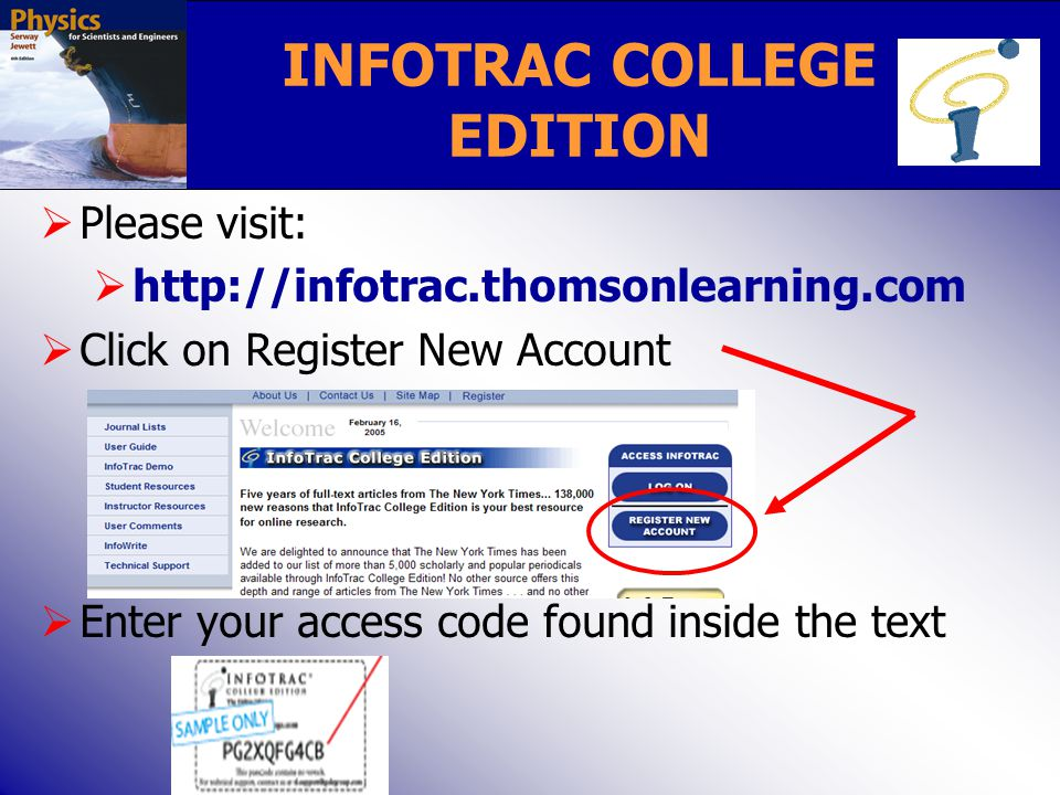  Please visit:  http://infotrac.thomsonlearning.com  Click on Register New Account  Enter your access code found inside the text INFOTRAC COLLEGE