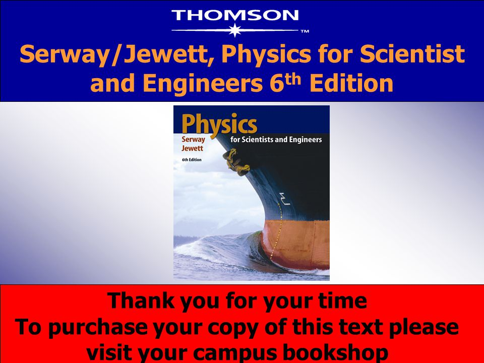 Thank you for your time To purchase your copy of this text please visit your campus bookshop Serway/Jewett, Physics for Scientist and Engineers 6 th E