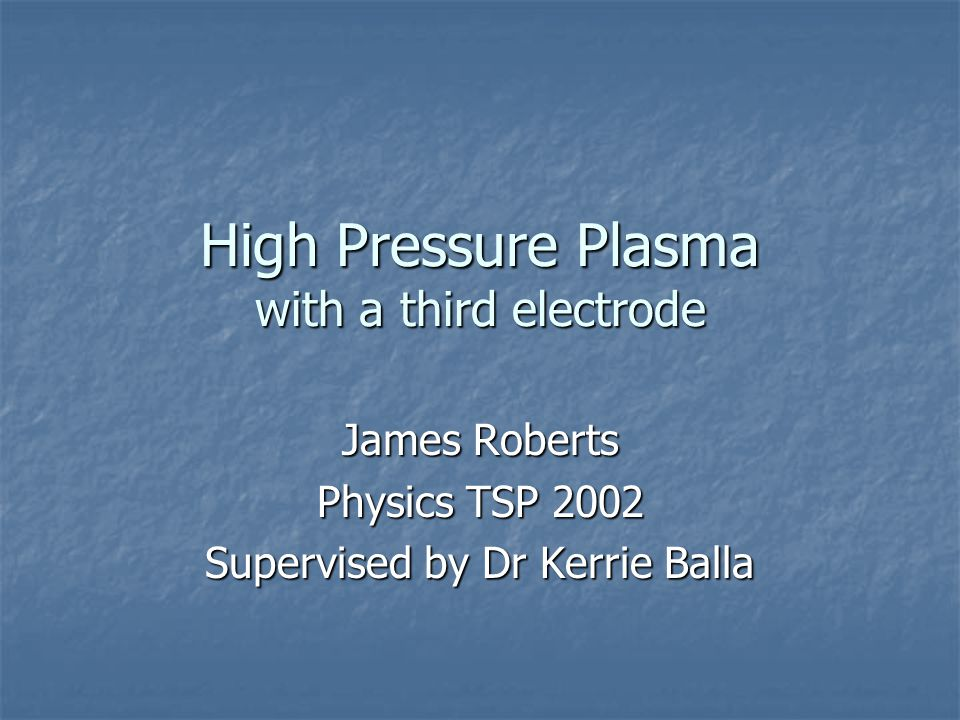 High Pressure Plasma with a third electrode James Roberts Physics TSP 2002 Supervised by Dr Kerrie Balla