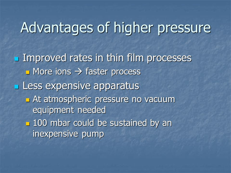 Advantages of higher pressure Improved rates in thin film processes Improved rates in thin film processes More ions  faster process More ions  faste