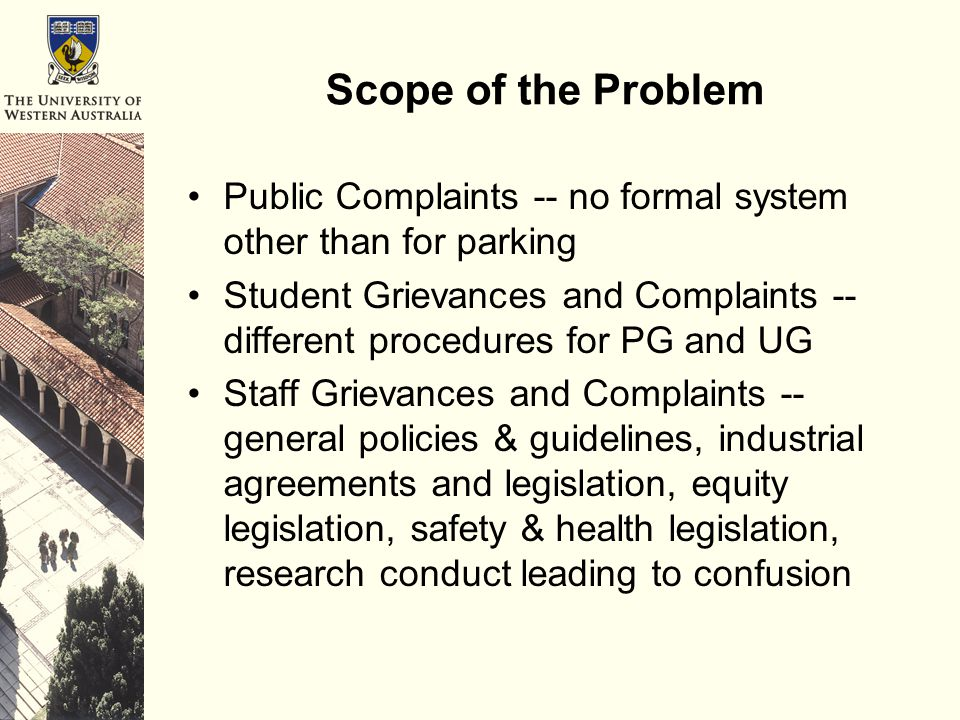 Scope of the Problem Public Complaints -- no formal system other than for parking Student Grievances and Complaints -- different procedures for PG and UG Staff Grievances and Complaints -- general policies & guidelines, industrial agreements and legislation, equity legislation, safety & health legislation, research conduct leading to confusion