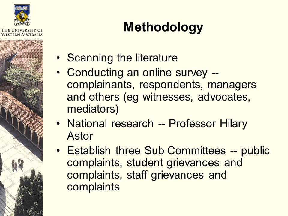 Methodology Scanning the literature Conducting an online survey -- complainants, respondents, managers and others (eg witnesses, advocates, mediators) National research -- Professor Hilary Astor Establish three Sub Committees -- public complaints, student grievances and complaints, staff grievances and complaints