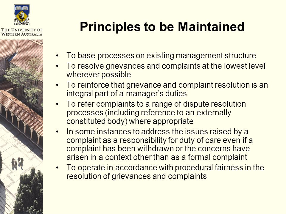Principles to be Maintained To base processes on existing management structure To resolve grievances and complaints at the lowest level wherever possible To reinforce that grievance and complaint resolution is an integral part of a manager's duties To refer complaints to a range of dispute resolution processes (including reference to an externally constituted body) where appropriate In some instances to address the issues raised by a complaint as a responsibility for duty of care even if a complaint has been withdrawn or the concerns have arisen in a context other than as a formal complaint To operate in accordance with procedural fairness in the resolution of grievances and complaints