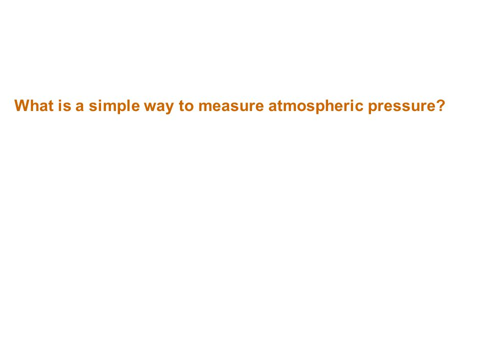 What is a simple way to measure atmospheric pressure