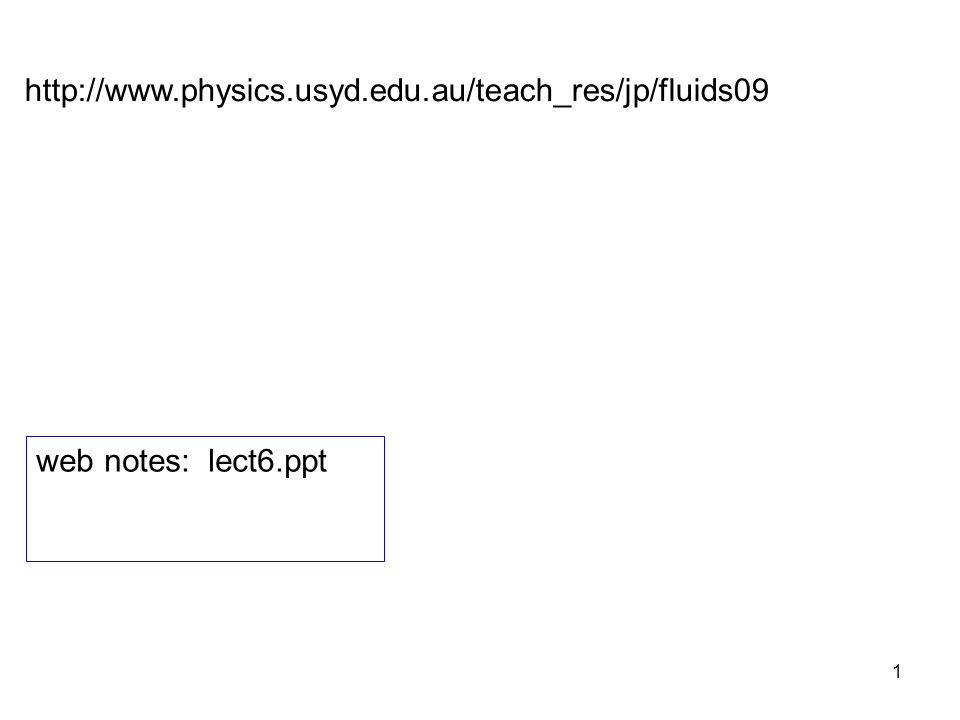 1 http://www.physics.usyd.edu.au/teach_res/jp/fluids09 web notes: lect6.ppt