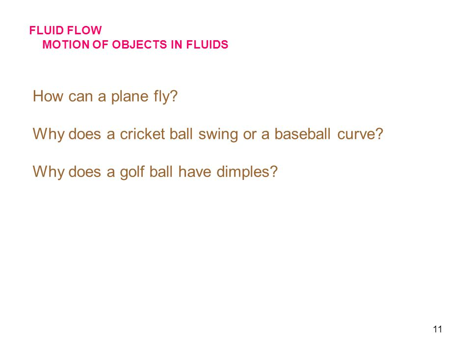 11 FLUID FLOW MOTION OF OBJECTS IN FLUIDS How can a plane fly? Why does a cricket ball swing or a baseball curve? Why does a golf ball have dimples?