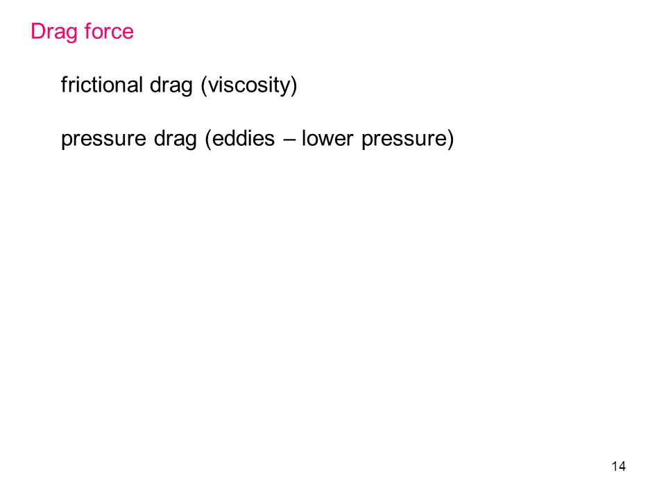 14 Drag force frictional drag (viscosity) pressure drag (eddies – lower pressure)