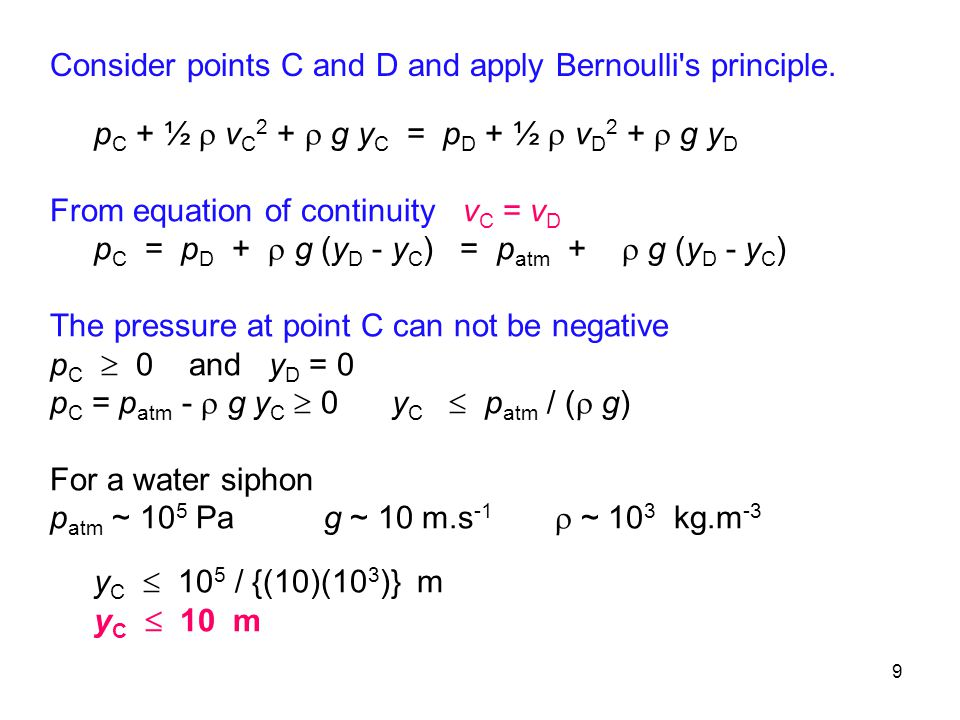 9 p C + ½  v C 2 +  g y C = p D + ½  v D 2 +  g y D From equation of continuity v C = v D p C = p D +  g (y D - y C ) = p atm +  g (y D - y C ) The pressure at point C can not be negative p C  0 and y D = 0 p C = p atm -  g y C  0 y C  p atm / (  g) For a water siphon p atm ~ 10 5 Pa g ~ 10 m.s -1  ~ 10 3 kg.m -3 y C  10 5 / {(10)(10 3 )} m y C  10 m Consider points C and D and apply Bernoulli s principle.