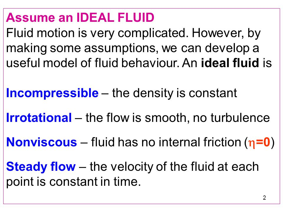 2 Assume an IDEAL FLUID Fluid motion is very complicated. However, by making some assumptions, we can develop a useful model of fluid behaviour. An id