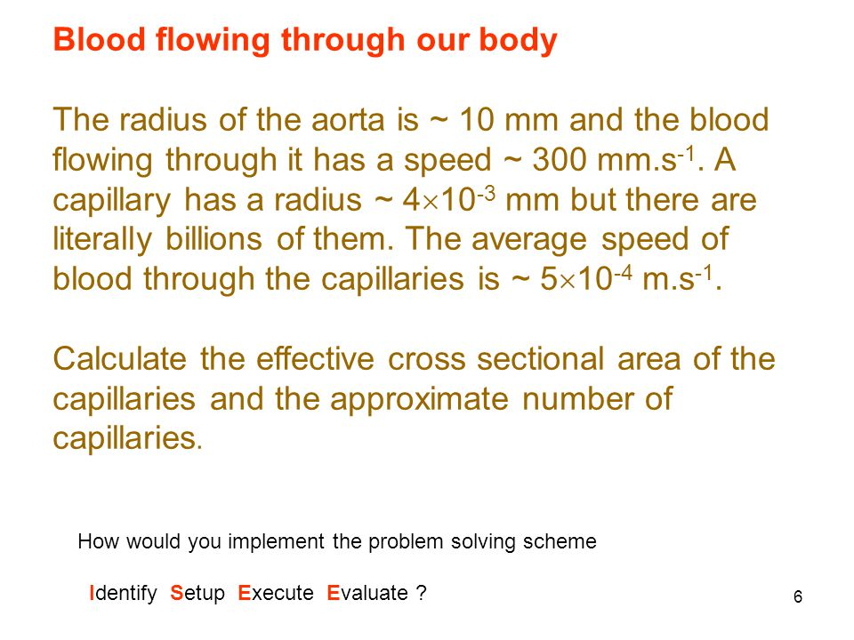 6 Blood flowing through our body The radius of the aorta is ~ 10 mm and the blood flowing through it has a speed ~ 300 mm.s -1. A capillary has a radi