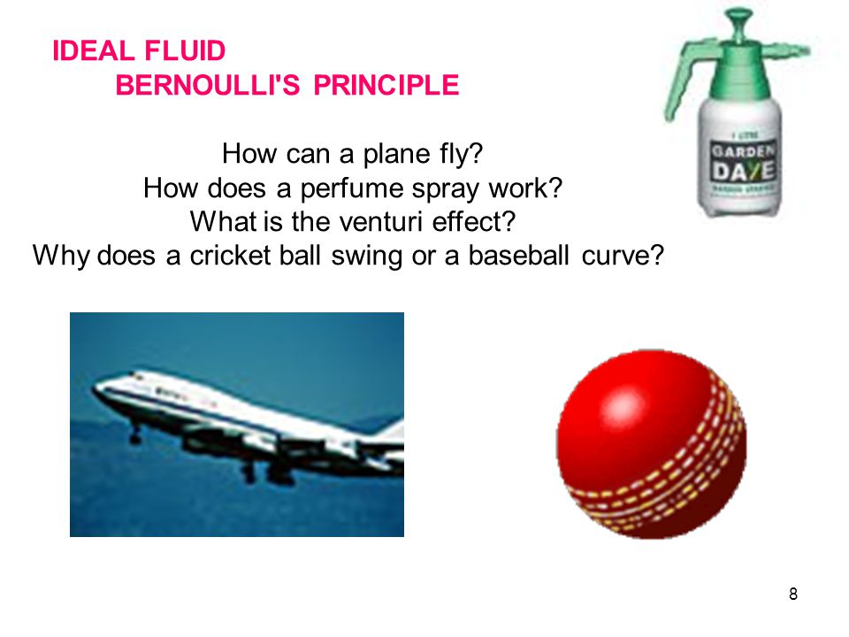 8 IDEAL FLUID BERNOULLI'S PRINCIPLE How can a plane fly? How does a perfume spray work? What is the venturi effect? Why does a cricket ball swing or a