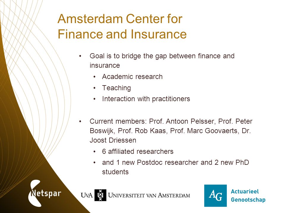 Amsterdam Center for Finance and Insurance Goal is to bridge the gap between finance and insurance Academic research Teaching Interaction with practit