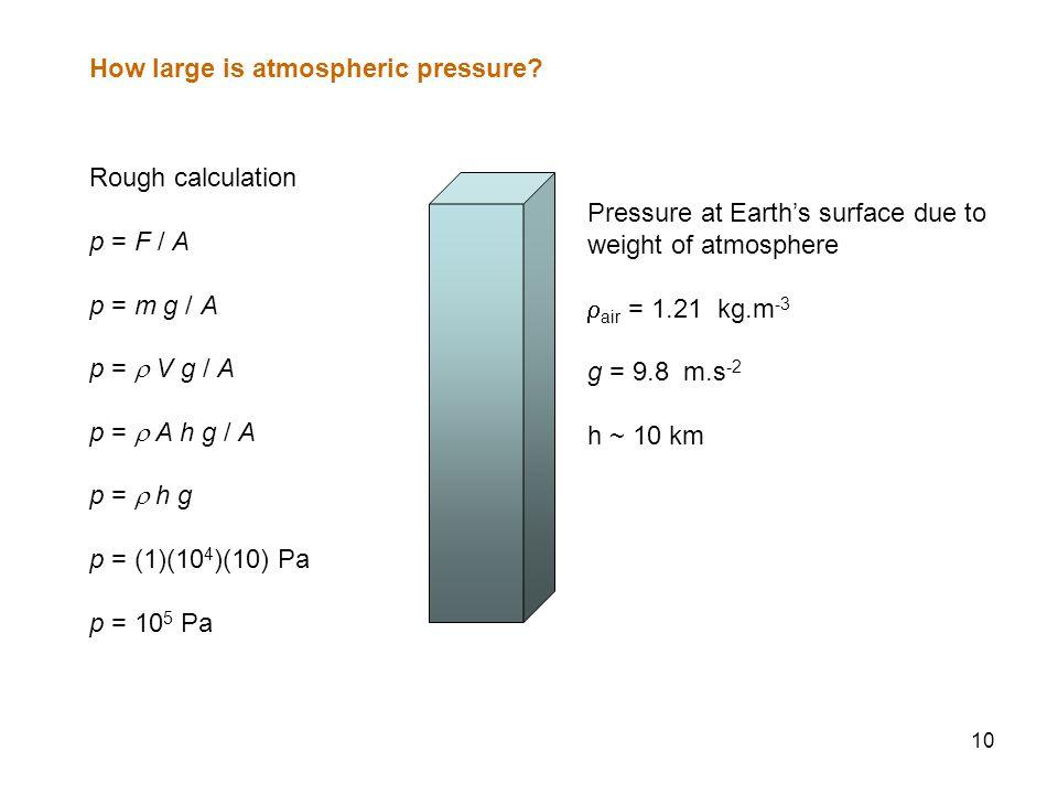 10 How large is atmospheric pressure? Rough calculation p = F / A p = m g / A p =  V g / A p =  A h g / A p =  h g p = (1)(10 4 )(10) Pa p = 10 5