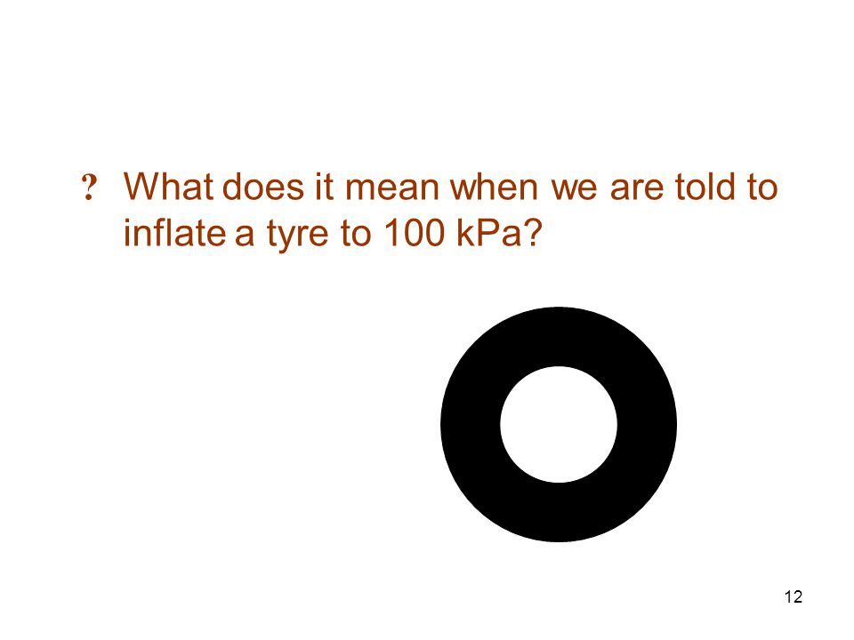12 What does it mean when we are told to inflate a tyre to 100 kPa