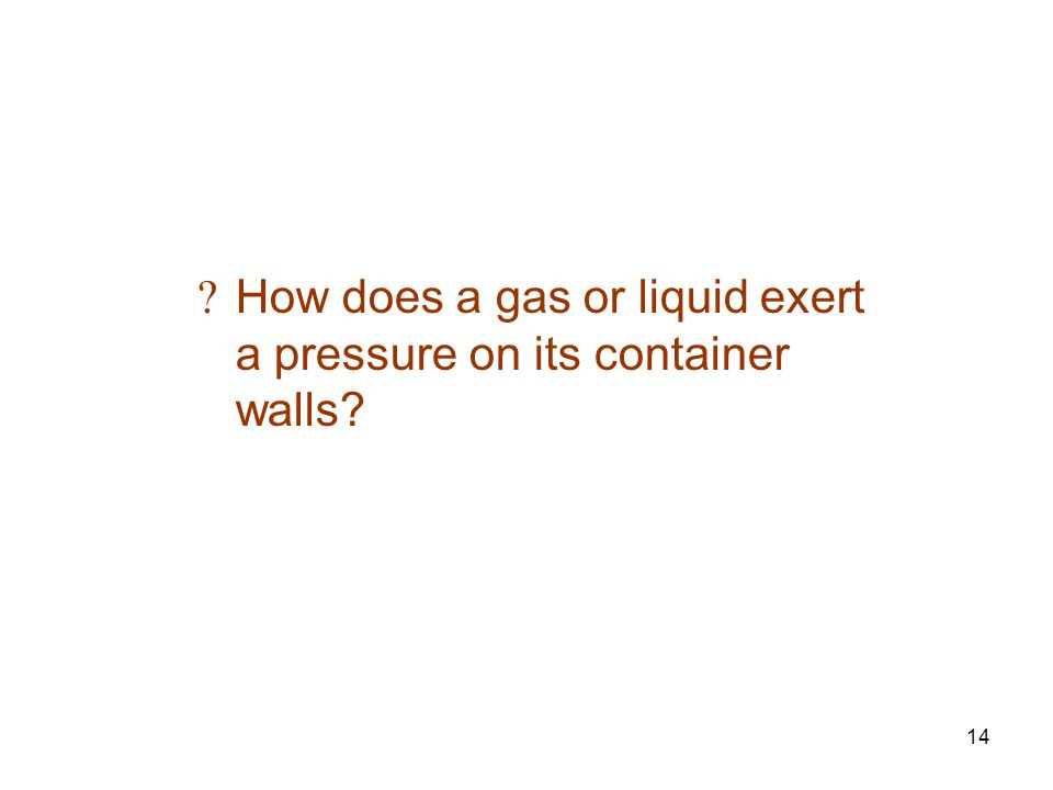 14 How does a gas or liquid exert a pressure on its container walls