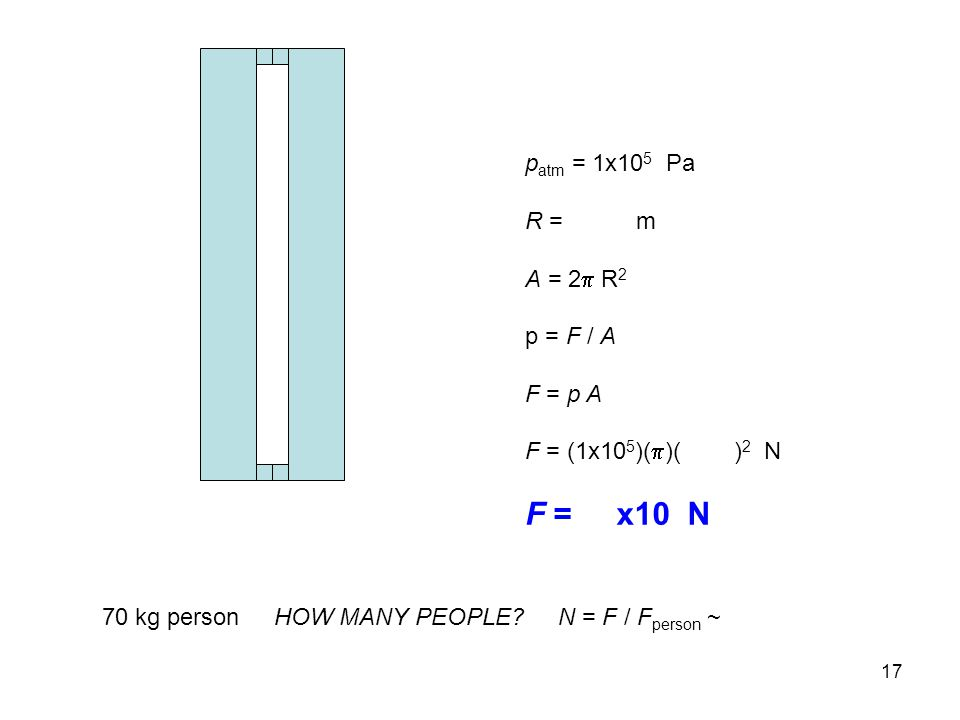 17 p atm = 1x10 5 Pa R = m A = 2  R 2 p = F / A F = p A F = (1x10 5 )(  )( ) 2 N F = x10 N 70 kg person HOW MANY PEOPLE.