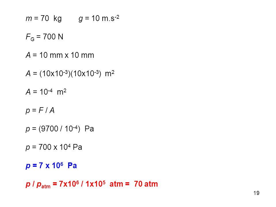 19 m = 70 kg g = 10 m.s -2 F G = 700 N A = 10 mm x 10 mm A = (10x10 -3 )(10x10 -3 ) m 2 A = 10 -4 m 2 p = F / A p = (9700 / 10 -4 ) Pa p = 700 x 10 4 Pa p = 7 x 10 6 Pa p / p atm = 7x10 6 / 1x10 5 atm = 70 atm