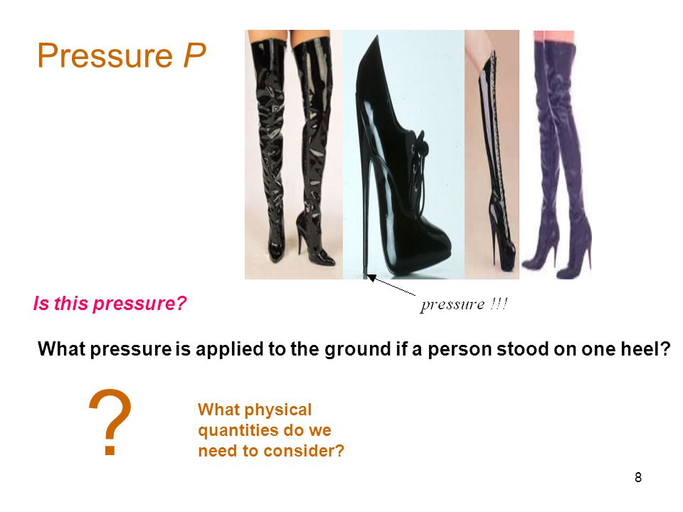 8 Pressure P Is this pressure? What pressure is applied to the ground if a person stood on one heel? ? What physical quantities do we need to consider