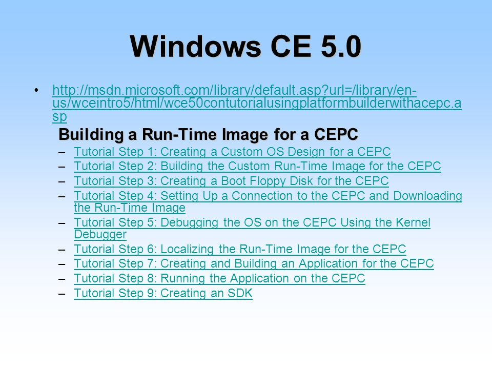 Windows CE url=/library/en- us/wceintro5/html/wce50contutorialusingplatformbuilderwithacepc.a sphttp://msdn.microsoft.com/library/default.asp url=/library/en- us/wceintro5/html/wce50contutorialusingplatformbuilderwithacepc.a sp Building a Run-Time Image for a CEPC –Tutorial Step 1: Creating a Custom OS Design for a CEPCTutorial Step 1: Creating a Custom OS Design for a CEPC –Tutorial Step 2: Building the Custom Run-Time Image for the CEPCTutorial Step 2: Building the Custom Run-Time Image for the CEPC –Tutorial Step 3: Creating a Boot Floppy Disk for the CEPCTutorial Step 3: Creating a Boot Floppy Disk for the CEPC –Tutorial Step 4: Setting Up a Connection to the CEPC and Downloading the Run-Time ImageTutorial Step 4: Setting Up a Connection to the CEPC and Downloading the Run-Time Image –Tutorial Step 5: Debugging the OS on the CEPC Using the Kernel DebuggerTutorial Step 5: Debugging the OS on the CEPC Using the Kernel Debugger –Tutorial Step 6: Localizing the Run-Time Image for the CEPCTutorial Step 6: Localizing the Run-Time Image for the CEPC –Tutorial Step 7: Creating and Building an Application for the CEPCTutorial Step 7: Creating and Building an Application for the CEPC –Tutorial Step 8: Running the Application on the CEPCTutorial Step 8: Running the Application on the CEPC –Tutorial Step 9: Creating an SDKTutorial Step 9: Creating an SDK