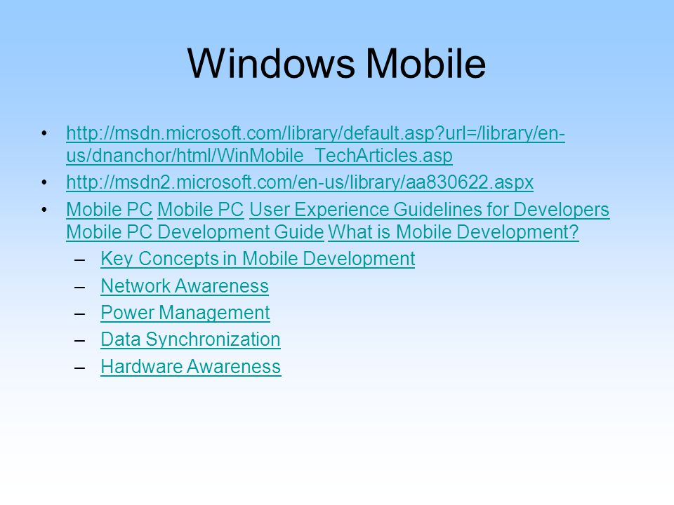 Windows Mobile http://msdn.microsoft.com/library/default.asp?url=/library/en- us/dnanchor/html/WinMobile_TechArticles.asphttp://msdn.microsoft.com/library/default.asp?url=/library/en- us/dnanchor/html/WinMobile_TechArticles.asp http://msdn2.microsoft.com/en-us/library/aa830622.aspx Mobile PC Mobile PC User Experience Guidelines for Developers Mobile PC Development Guide What is Mobile Development?Mobile PC User Experience Guidelines for Developers Mobile PC Development GuideWhat is Mobile Development.