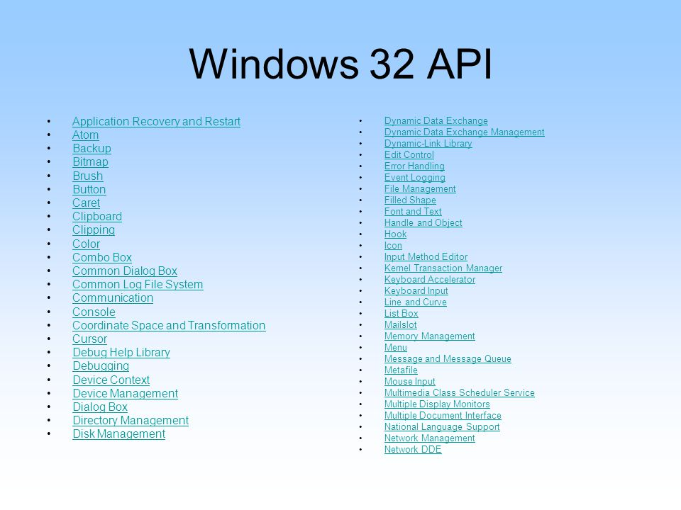 Windows 32 API Application Recovery and Restart Atom Backup Bitmap Brush Button Caret Clipboard Clipping Color Combo Box Common Dialog Box Common Log File System Communication Console Coordinate Space and Transformation Cursor Debug Help Library Debugging Device Context Device Management Dialog Box Directory Management Disk Management Dynamic Data Exchange Dynamic Data Exchange Management Dynamic-Link Library Edit Control Error Handling Event Logging File Management Filled Shape Font and Text Handle and Object Hook Icon Input Method Editor Kernel Transaction Manager Keyboard Accelerator Keyboard Input Line and Curve List Box Mailslot Memory Management Menu Message and Message Queue Metafile Mouse Input Multimedia Class Scheduler Service Multiple Display Monitors Multiple Document Interface National Language Support Network Management Network DDE