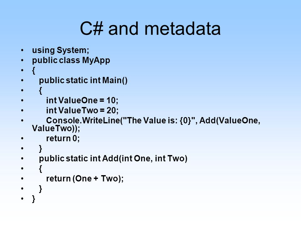 C# and metadata using System; public class MyApp { public static int Main() { int ValueOne = 10; int ValueTwo = 20; Console.WriteLine( The Value is: {0} , Add(ValueOne, ValueTwo)); return 0; } public static int Add(int One, int Two) { return (One + Two); }