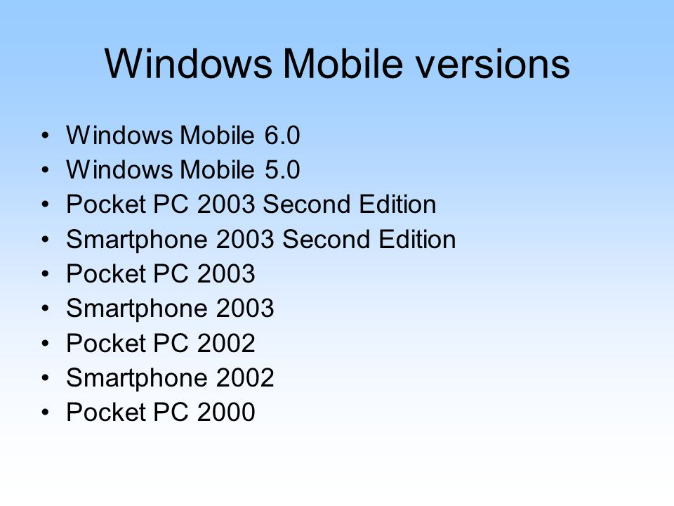 Windows Mobile versions Windows Mobile 6.0 Windows Mobile 5.0 Pocket PC 2003 Second Edition Smartphone 2003 Second Edition Pocket PC 2003 Smartphone 2003 Pocket PC 2002 Smartphone 2002 Pocket PC 2000