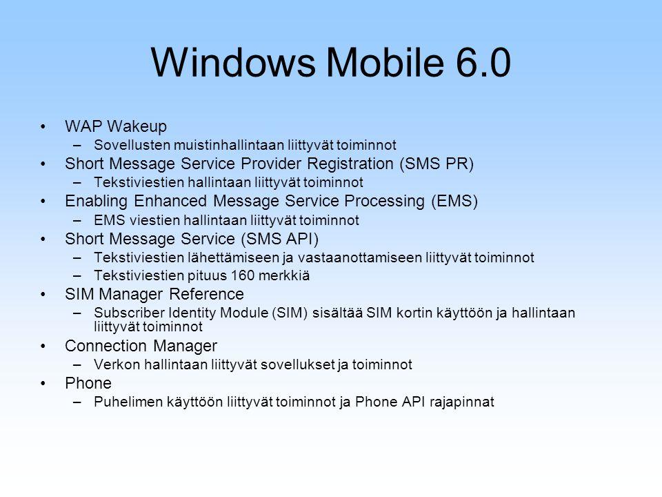 Windows Mobile 6.0 WAP Wakeup –Sovellusten muistinhallintaan liittyvät toiminnot Short Message Service Provider Registration (SMS PR) –Tekstiviestien hallintaan liittyvät toiminnot Enabling Enhanced Message Service Processing (EMS) –EMS viestien hallintaan liittyvät toiminnot Short Message Service (SMS API) –Tekstiviestien lähettämiseen ja vastaanottamiseen liittyvät toiminnot –Tekstiviestien pituus 160 merkkiä SIM Manager Reference –Subscriber Identity Module (SIM) sisältää SIM kortin käyttöön ja hallintaan liittyvät toiminnot Connection Manager –Verkon hallintaan liittyvät sovellukset ja toiminnot Phone –Puhelimen käyttöön liittyvät toiminnot ja Phone API rajapinnat