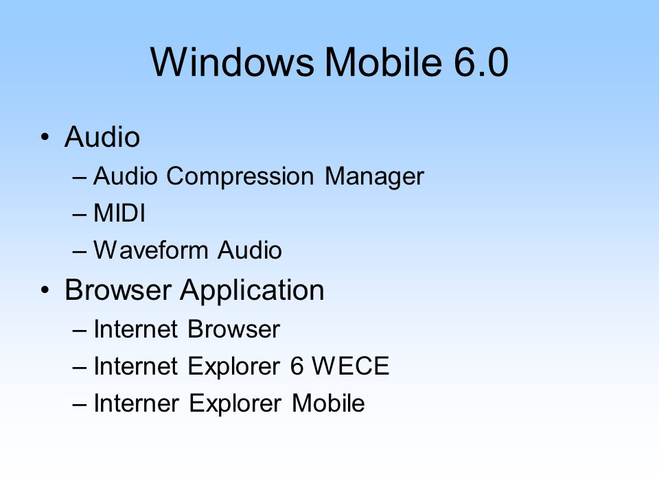Windows Mobile 6.0 Audio –Audio Compression Manager –MIDI –Waveform Audio Browser Application –Internet Browser –Internet Explorer 6 WECE –Interner Explorer Mobile