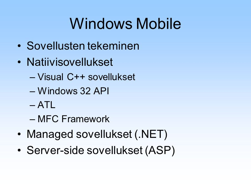 Windows Mobile Sovellusten tekeminen Natiivisovellukset –Visual C++ sovellukset –Windows 32 API –ATL –MFC Framework Managed sovellukset (.NET) Server-side sovellukset (ASP)