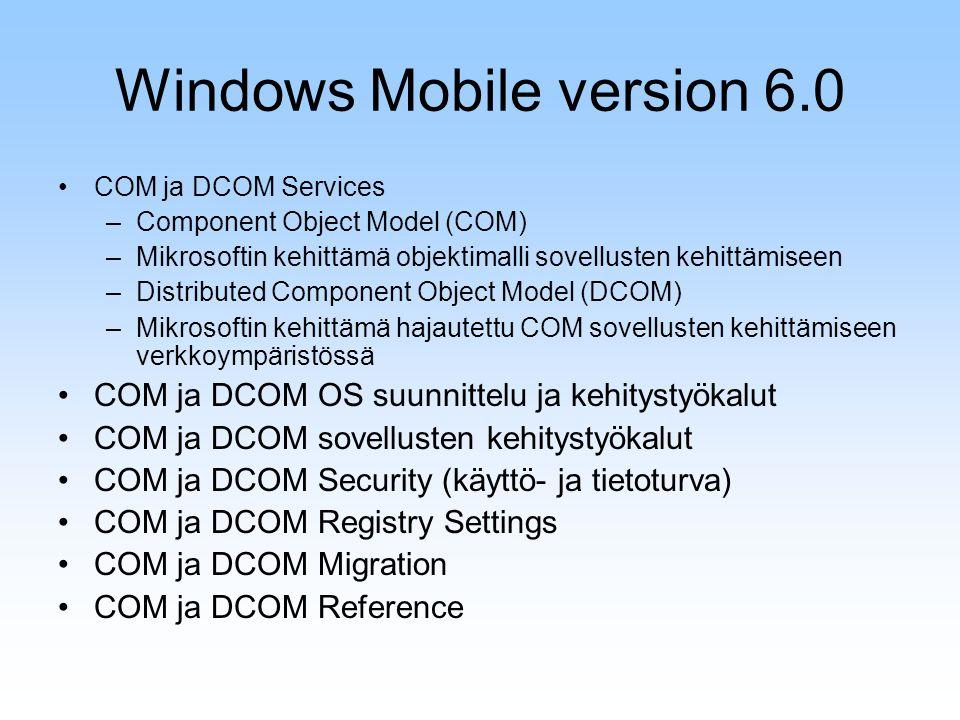 Windows Mobile version 6.0 COM ja DCOM Services –Component Object Model (COM) –Mikrosoftin kehittämä objektimalli sovellusten kehittämiseen –Distributed Component Object Model (DCOM) –Mikrosoftin kehittämä hajautettu COM sovellusten kehittämiseen verkkoympäristössä COM ja DCOM OS suunnittelu ja kehitystyökalut COM ja DCOM sovellusten kehitystyökalut COM ja DCOM Security (käyttö- ja tietoturva) COM ja DCOM Registry Settings COM ja DCOM Migration COM ja DCOM Reference