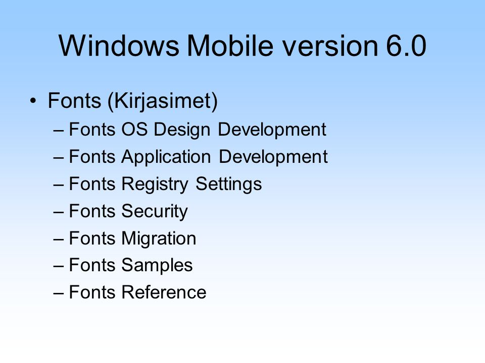 Windows Mobile version 6.0 Fonts (Kirjasimet) –Fonts OS Design Development –Fonts Application Development –Fonts Registry Settings –Fonts Security –Fonts Migration –Fonts Samples –Fonts Reference