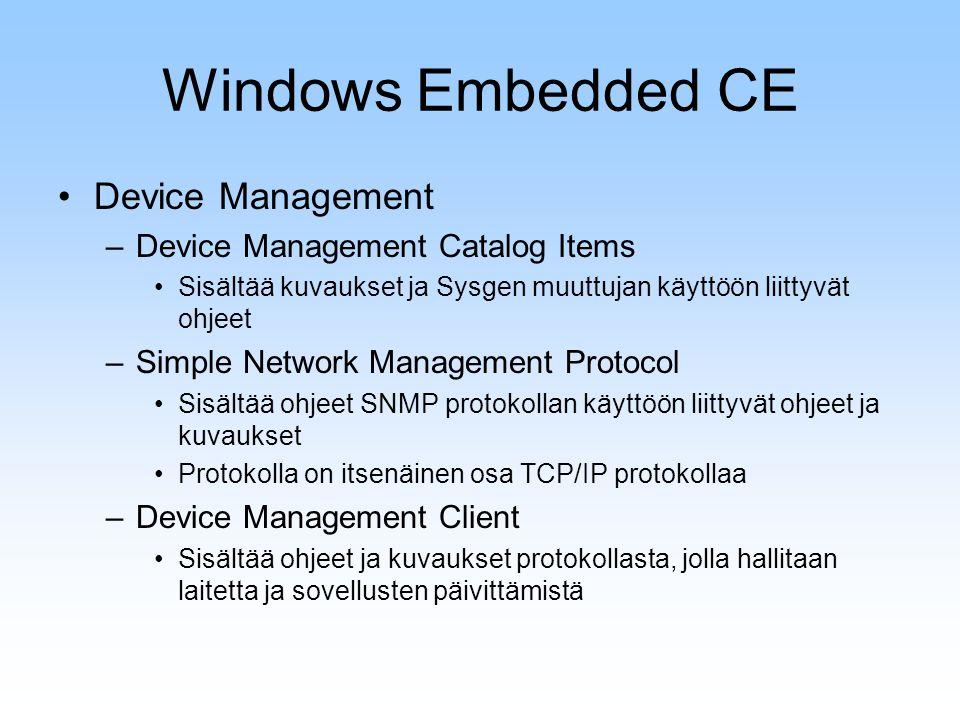 Windows Embedded CE Device Management –Device Management Catalog Items Sisältää kuvaukset ja Sysgen muuttujan käyttöön liittyvät ohjeet –Simple Network Management Protocol Sisältää ohjeet SNMP protokollan käyttöön liittyvät ohjeet ja kuvaukset Protokolla on itsenäinen osa TCP/IP protokollaa –Device Management Client Sisältää ohjeet ja kuvaukset protokollasta, jolla hallitaan laitetta ja sovellusten päivittämistä