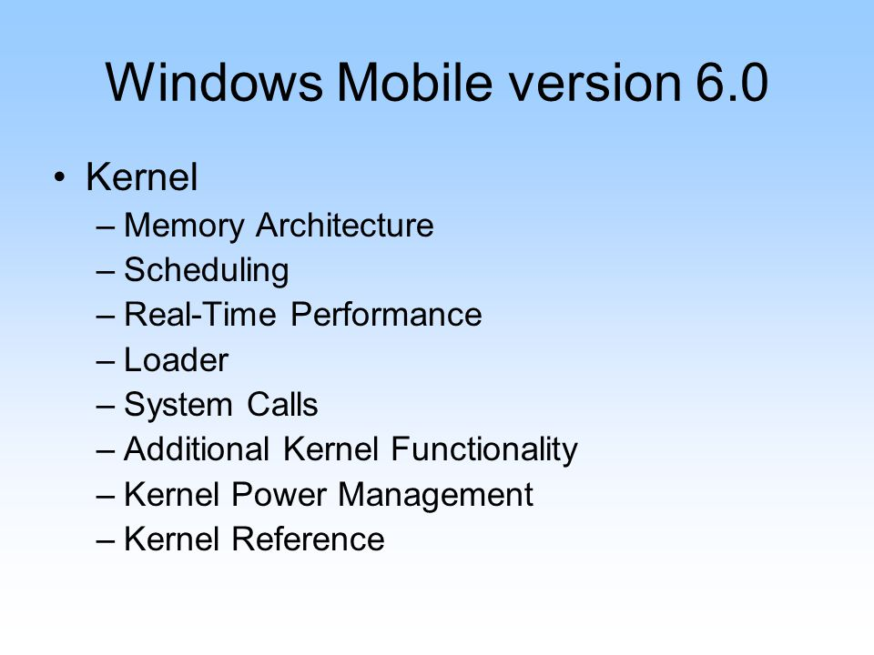 Windows Mobile version 6.0 Kernel –Memory Architecture –Scheduling –Real-Time Performance –Loader –System Calls –Additional Kernel Functionality –Kernel Power Management –Kernel Reference
