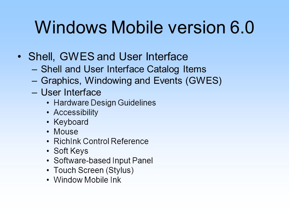 Windows Mobile version 6.0 Shell, GWES and User Interface –Shell and User Interface Catalog Items –Graphics, Windowing and Events (GWES) –User Interface Hardware Design Guidelines Accessibility Keyboard Mouse RichInk Control Reference Soft Keys Software-based Input Panel Touch Screen (Stylus) Window Mobile Ink