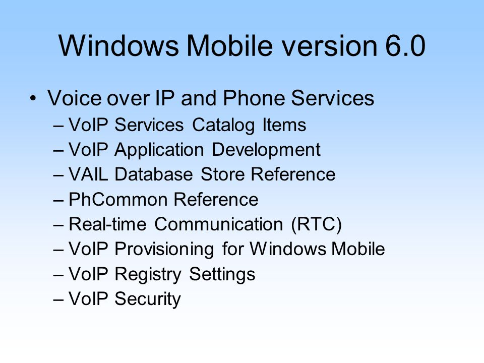 Windows Mobile version 6.0 Voice over IP and Phone Services –VoIP Services Catalog Items –VoIP Application Development –VAIL Database Store Reference –PhCommon Reference –Real-time Communication (RTC) –VoIP Provisioning for Windows Mobile –VoIP Registry Settings –VoIP Security