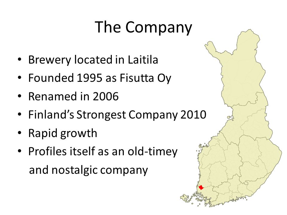 The Company Brewery located in Laitila Founded 1995 as Fisutta Oy Renamed in 2006 Finland's Strongest Company 2010 Rapid growth Profiles itself as an old-timey and nostalgic company