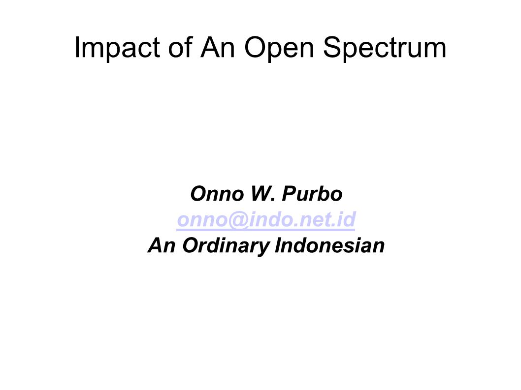 Impact of An Open Spectrum Onno W. Purbo onno@indo.net.id An Ordinary Indonesian