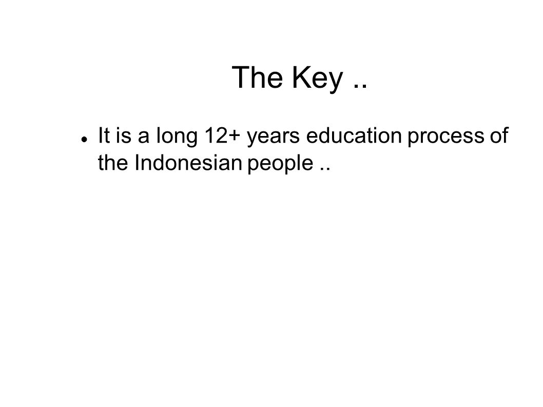 The Key.. It is a long 12+ years education process of the Indonesian people..