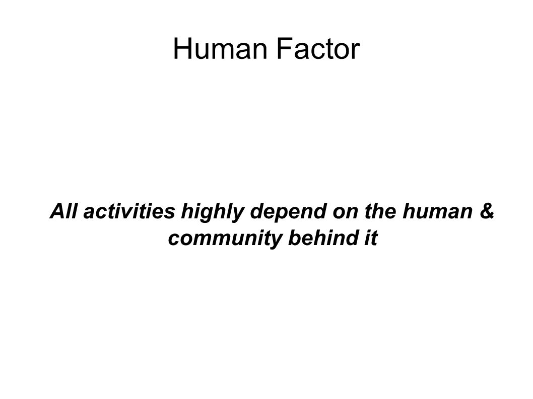 Human Factor All activities highly depend on the human & community behind it