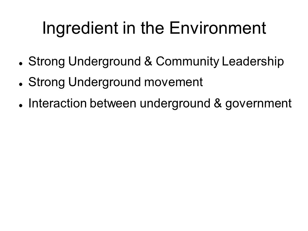 Ingredient in the Environment Strong Underground & Community Leadership Strong Underground movement Interaction between underground & government