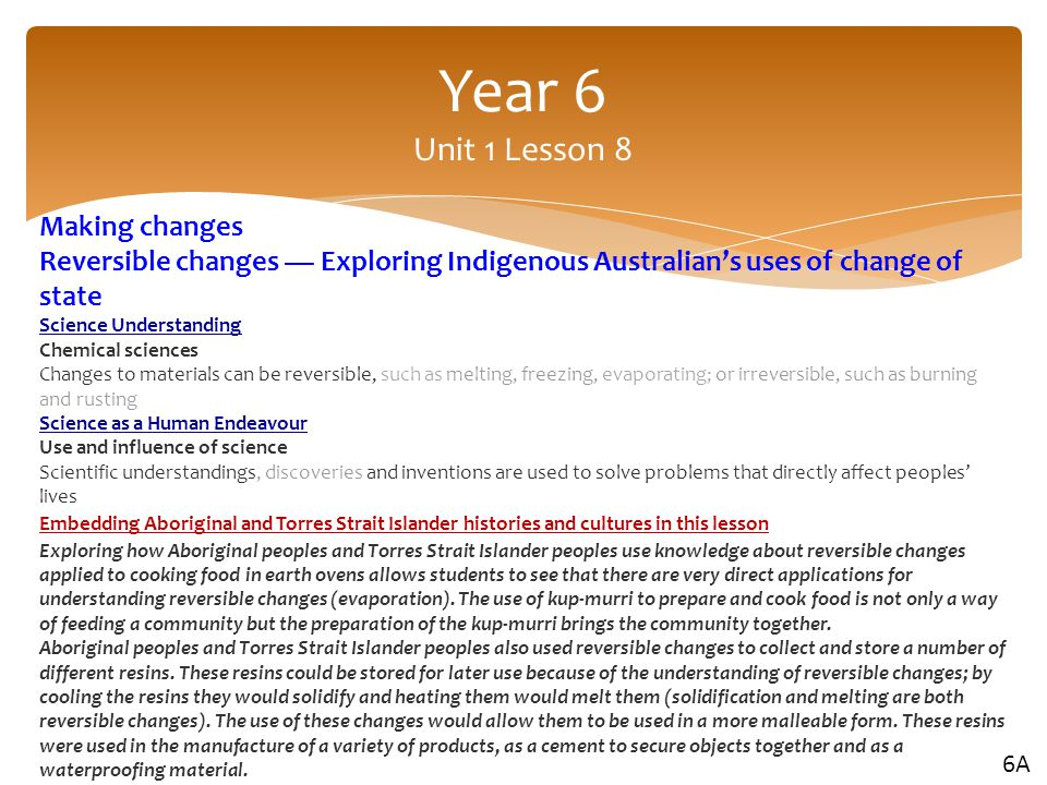Making changes Reversible changes — Exploring Indigenous Australian's uses of change of state Science Understanding Chemical sciences Changes to materials can be reversible, such as melting, freezing, evaporating; or irreversible, such as burning and rusting Science as a Human Endeavour Use and influence of science Scientific understandings, discoveries and inventions are used to solve problems that directly affect peoples' lives Embedding Aboriginal and Torres Strait Islander histories and cultures in this lesson Exploring how Aboriginal peoples and Torres Strait Islander peoples use knowledge about reversible changes applied to cooking food in earth ovens allows students to see that there are very direct applications for understanding reversible changes (evaporation).