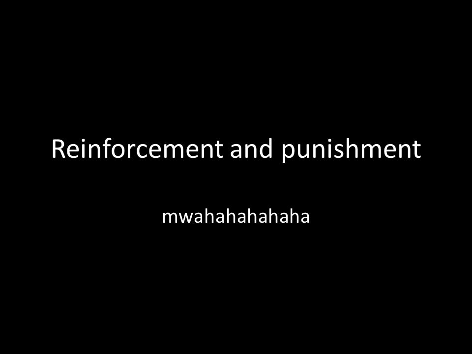 Reinforcement and punishment mwahahahahaha